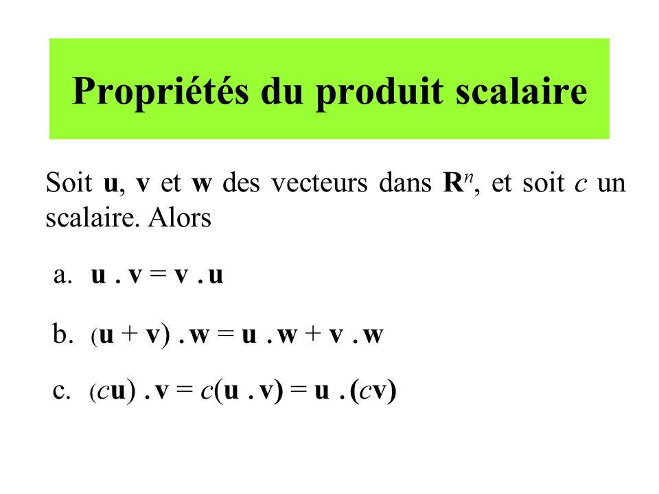 Propriétés du produit scalaire Soit u, v et w des vecteurs dans R n, et soit c un scalaire. Alors a. u. v = v. u b. ( u + v). w = u. w + v. w c. ( cu)