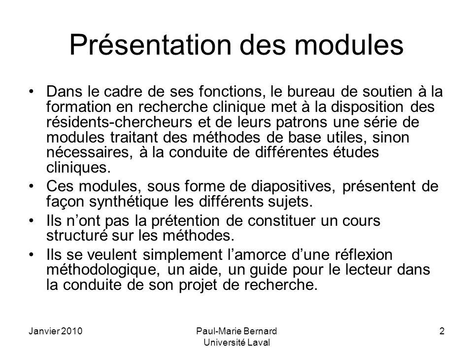 Janvier 2010Paul-Marie Bernard Université Laval 3 Présentation des modules (suite) Les modules se répartissent en deux grandes catégories: –MÉTHODES: conception et planification dun projet de recherche (allant de la définition de la recherche clinique à la rédaction dun protocole, à la mise en forme dune base de données) –BIOSTAT: Méthodes en biostatistique (traitant de sujets tels que les variables, la taille des échantillons, la randomisation, les tests statistiques, etc.)