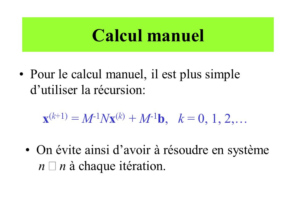 Calcul manuel Pour le calcul manuel, il est plus simple dutiliser la récursion: x (k+1) = M -1 Nx (k) + M -1 b, k = 0, 1, 2,… On évite ainsi davoir à résoudre en système n n à chaque itération.
