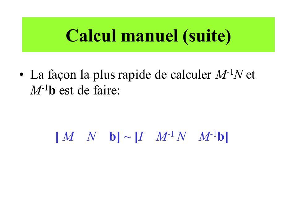 Calcul manuel (suite) La façon la plus rapide de calculer M -1 N et M -1 b est de faire: [ M N b] ~ [I M -1 N M -1 b]