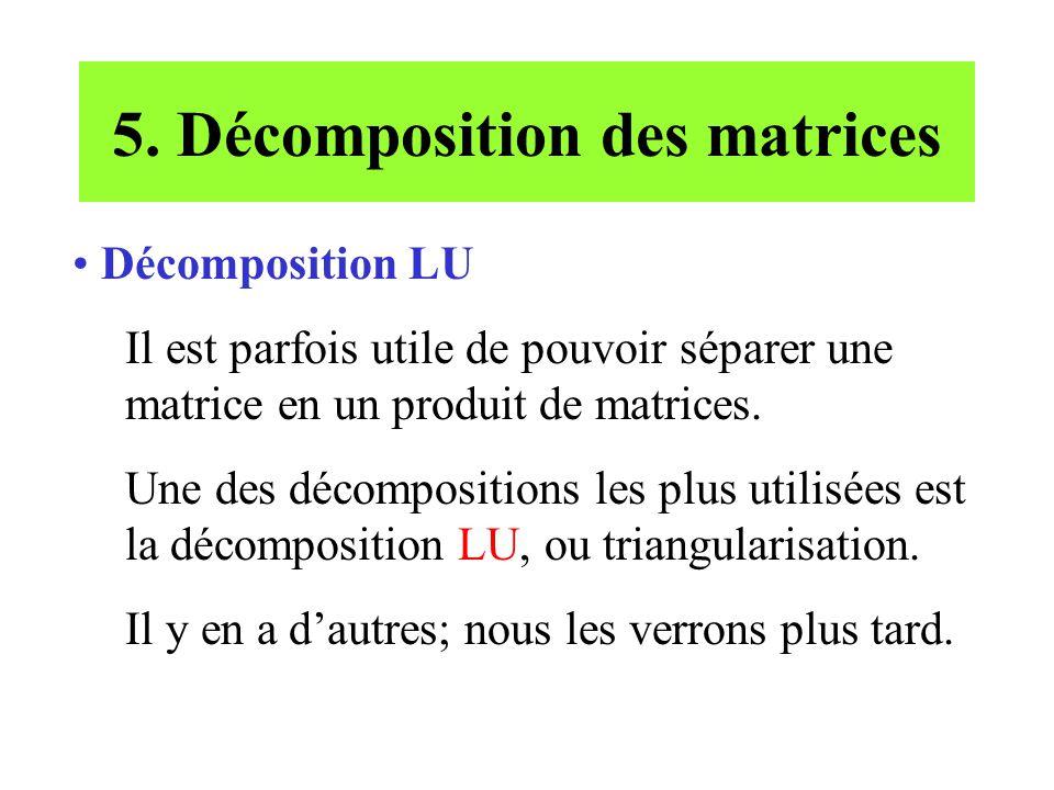 5. Décomposition des matrices Décomposition LU Il est parfois utile de pouvoir séparer une matrice en un produit de matrices. Une des décompositions l
