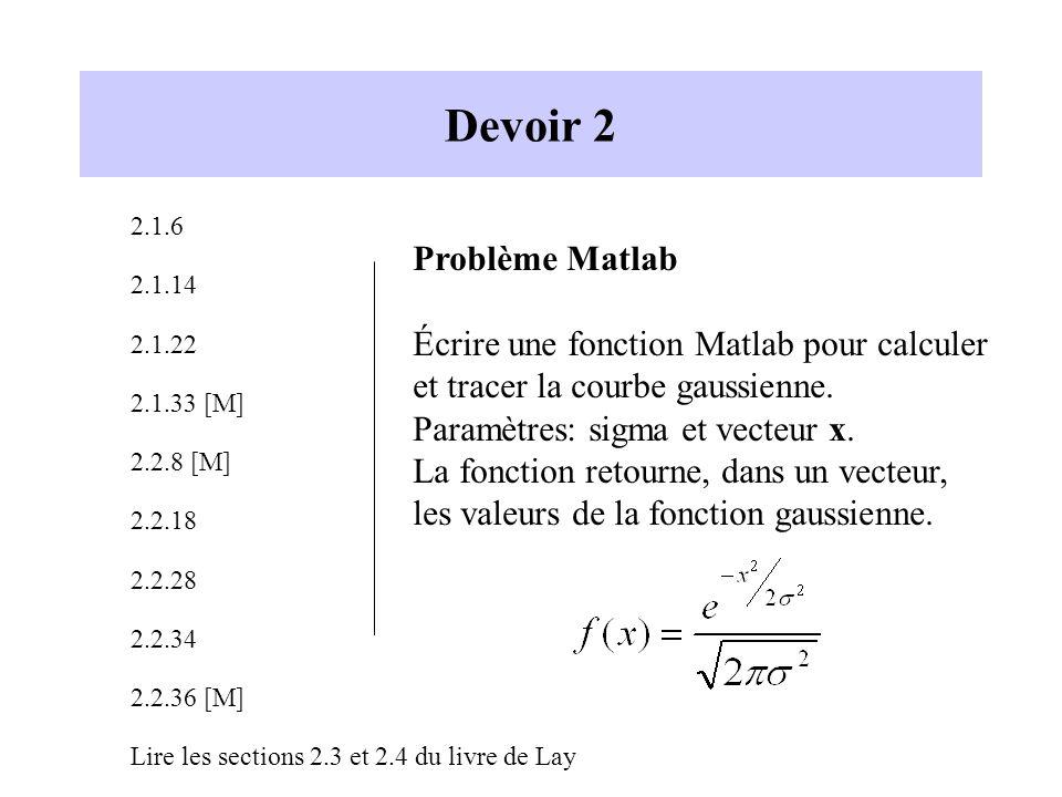 Devoir 2 2.1.6 2.1.14 2.1.22 2.1.33 [M] 2.2.8 [M] 2.2.18 2.2.28 2.2.34 2.2.36 [M] Lire les sections 2.3 et 2.4 du livre de Lay Problème Matlab Écrire une fonction Matlab pour calculer et tracer la courbe gaussienne.
