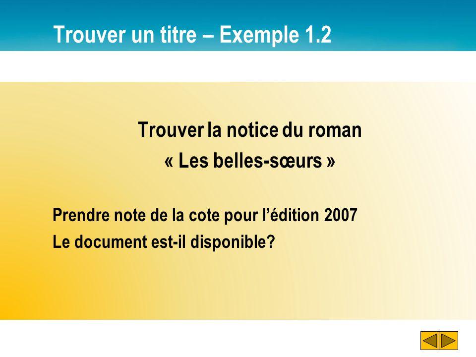 Trouver un titre – Exemple 1.2 Trouver la notice du roman « Les belles-sœurs » Prendre note de la cote pour lédition 2007 Le document est-il disponibl