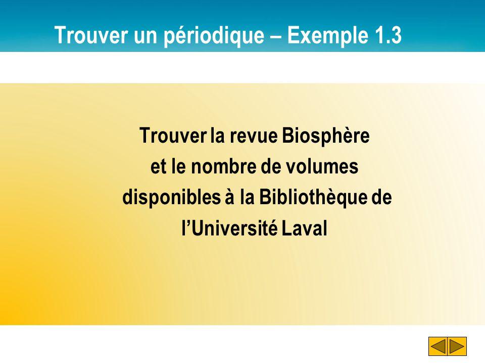 Trouver un périodique – Exemple 1.3 Trouver la revue Biosphère et le nombre de volumes disponibles à la Bibliothèque de lUniversité Laval