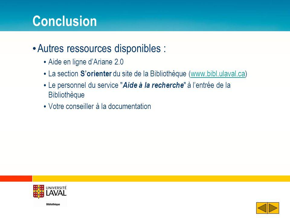 Conclusion Autres ressources disponibles : Aide en ligne dAriane 2.0 La section Sorienter du site de la Bibliothèque (www.bibl.ulaval.ca)www.bibl.ulav