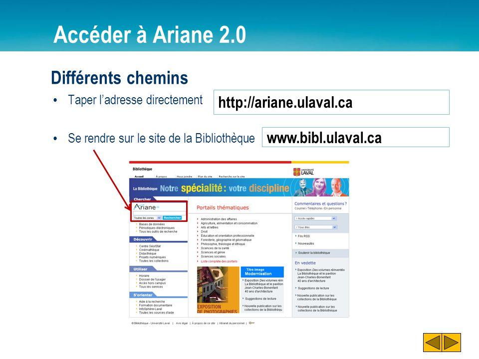 Accéder à Ariane 2.0 Différents chemins Taper ladresse directement Se rendre sur le site de la Bibliothèque http://ariane.ulaval.ca www.bibl.ulaval.ca