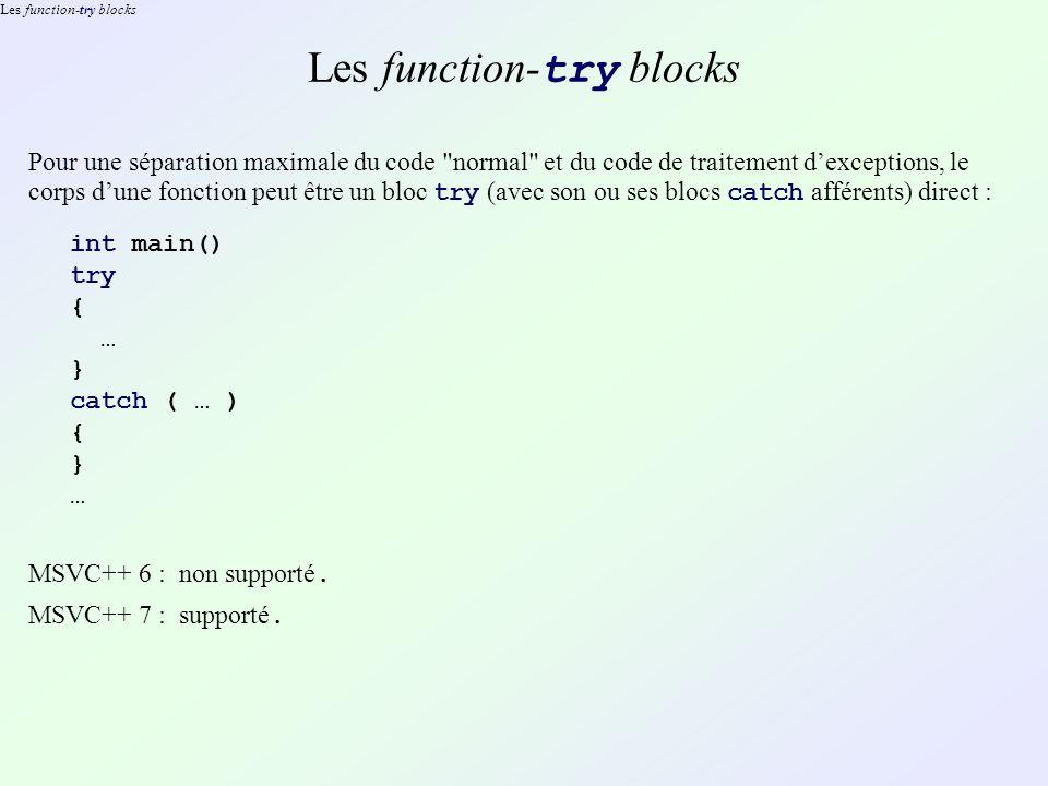 Les function-try blocks Pour une séparation maximale du code normal et du code de traitement dexceptions, le corps dune fonction peut être un bloc try (avec son ou ses blocs catch afférents) direct : int main() try { … } catch ( … ) { } … MSVC++ 6 : non supporté.