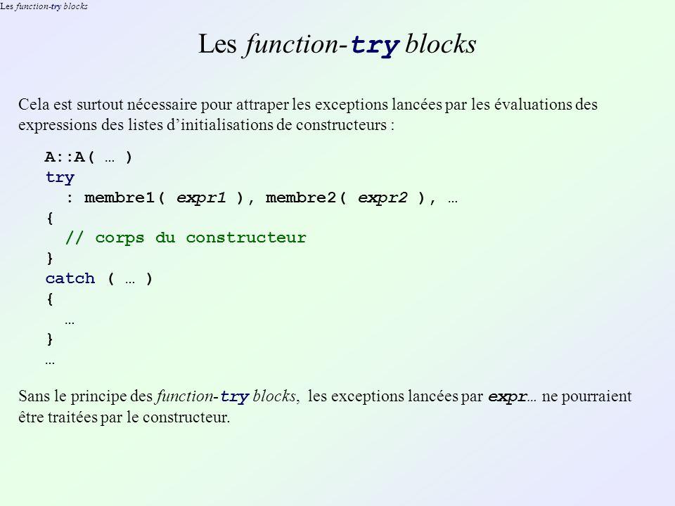 Les function-try blocks Cela est surtout nécessaire pour attraper les exceptions lancées par les évaluations des expressions des listes dinitialisations de constructeurs : A::A( … ) try : membre1( expr1 ), membre2( expr2 ), … { // corps du constructeur } catch ( … ) { … } … Sans le principe des function- try blocks, les exceptions lancées par expr… ne pourraient être traitées par le constructeur.
