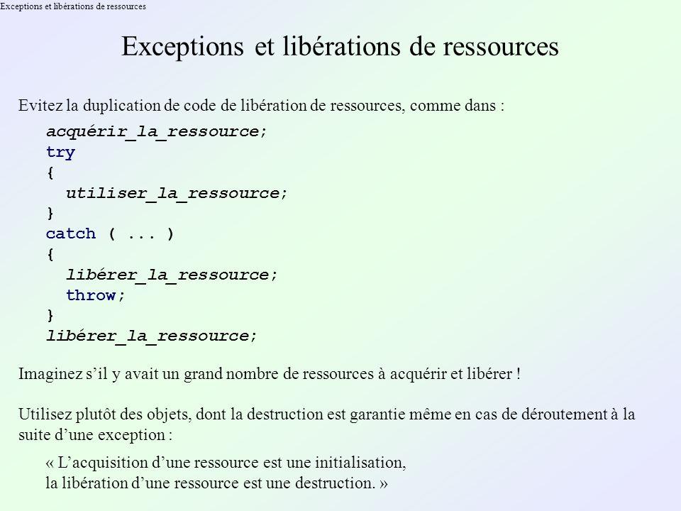 Exceptions et libérations de ressources Evitez la duplication de code de libération de ressources, comme dans : acquérir_la_ressource; try { utiliser_la_ressource; } catch (...