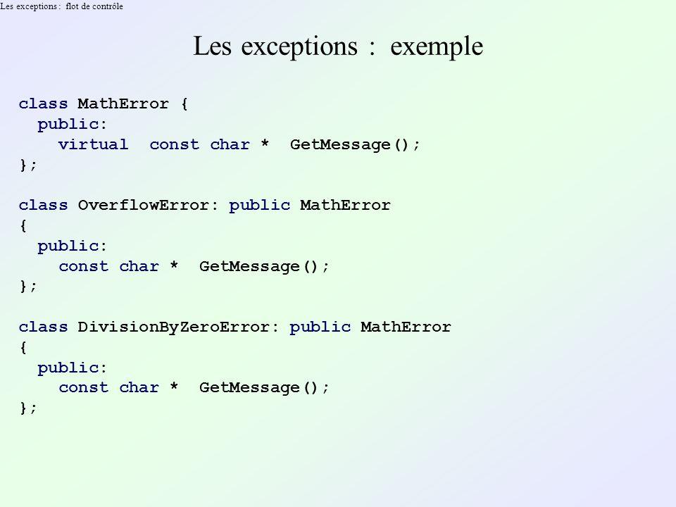 Les exceptions : flot de contrôle Les exceptions : exemple class MathError { public: virtual const char * GetMessage(); }; class OverflowError: public MathError { public: const char * GetMessage(); }; class DivisionByZeroError: public MathError { public: const char * GetMessage(); };