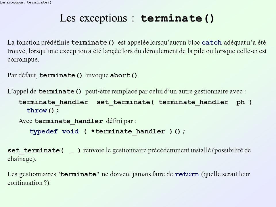 Les exceptions : terminate() La fonction prédéfinie terminate() est appelée lorsquaucun bloc catch adéquat na été trouvé, lorsquune exception a été lançée lors du déroulement de la pile ou lorsque celle-ci est corrompue.