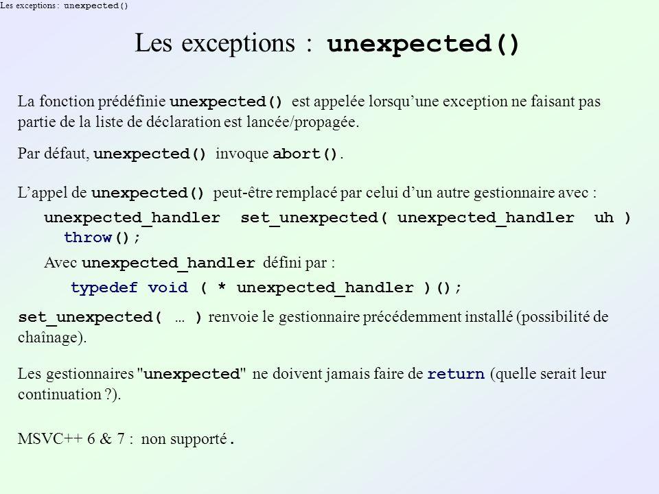 Les exceptions : unexpected() La fonction prédéfinie unexpected() est appelée lorsquune exception ne faisant pas partie de la liste de déclaration est lancée/propagée.