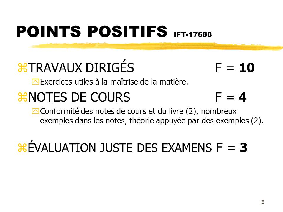 4 POINTS À AMÉLIORER IFT-17588 zLE COURS EN GÉNÉRAL- MATIÈRE F = 19 yCours peu structuré, la matière ne passe pas bien (6), trop de matière pour le temps que l on a, certains points ne sont pas expliqués en cours (9), manque d explication sur l aspect mathématique (1), les principes généraux ne sont pas exprimés clairement (1), exige trop de temps pour 3 crédits (1), les cours ne sont présentés qu à partir des notes de cours (1).