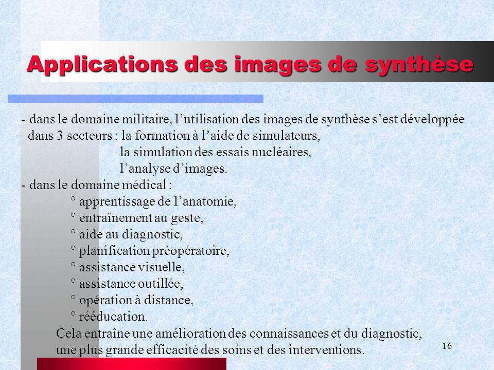 16 Applications des images de synthèse - dans le domaine militaire, lutilisation des images de synthèse sest développée dans 3 secteurs : la formation à laide de simulateurs, la simulation des essais nucléaires, lanalyse dimages.