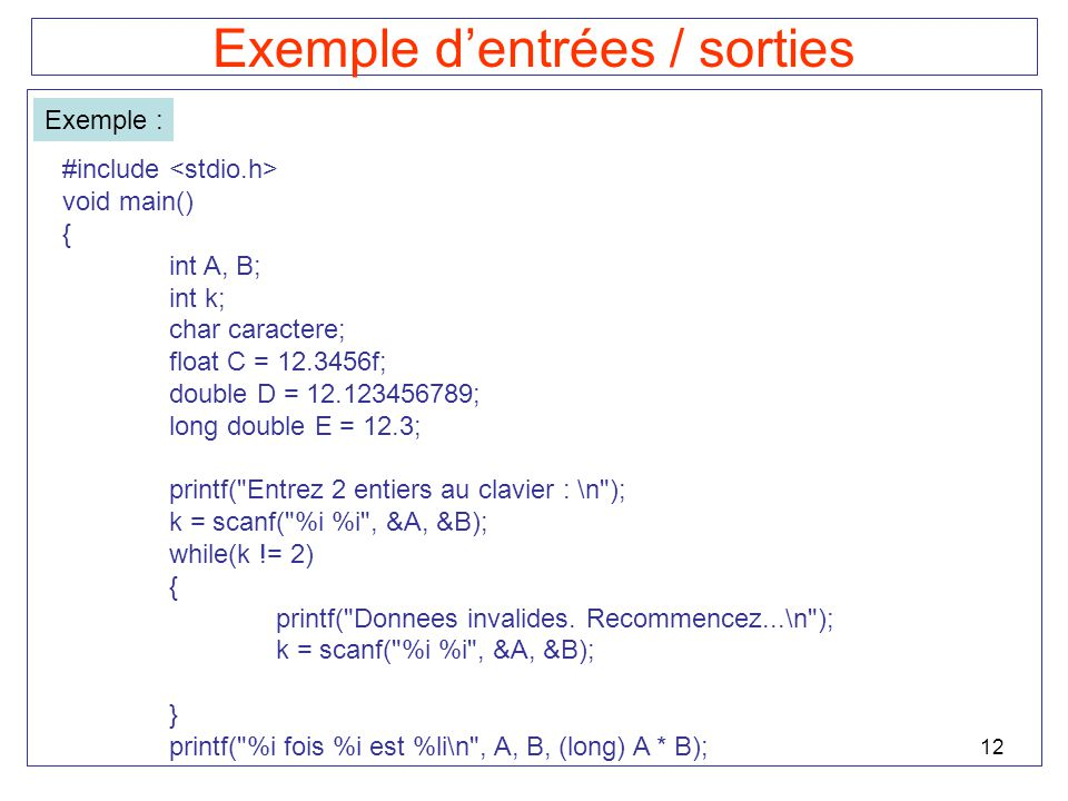 12 Exemple dentrées / sorties Exemple : #include void main() { int A, B; int k; char caractere; float C = 12.3456f; double D = 12.123456789; long double E = 12.3; printf( Entrez 2 entiers au clavier : \n ); k = scanf( %i %i , &A, &B); while(k != 2) { printf( Donnees invalides.