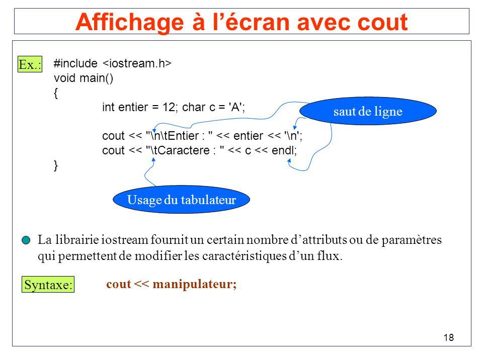 18 Affichage à lécran avec cout Ex.: #include void main() { int entier = 12; char c = 'A'; cout <<