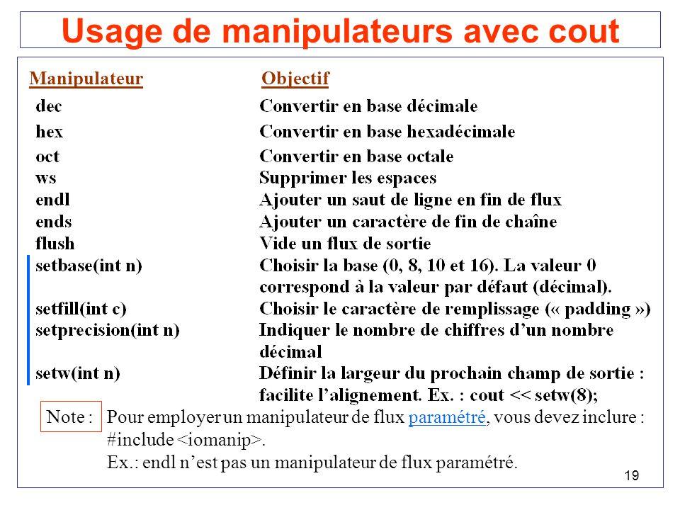 19 Usage de manipulateurs avec cout ManipulateurObjectif Note : Pour employer un manipulateur de flux paramétré, vous devez inclure : #include. Ex.: e