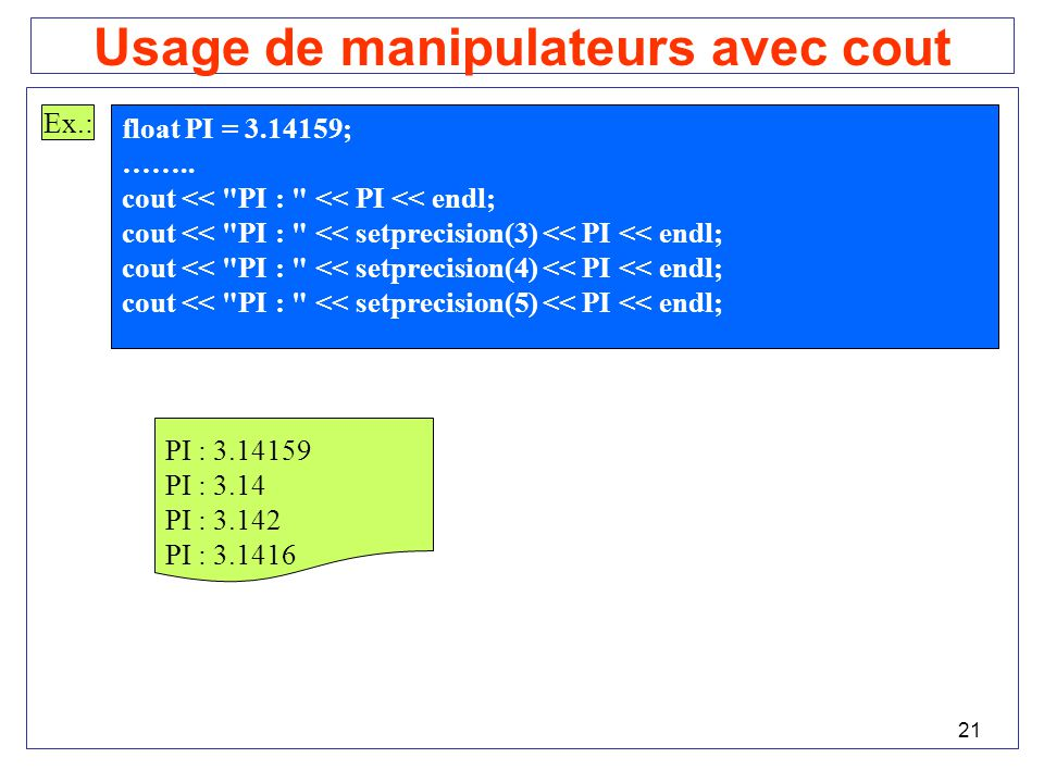 21 Usage de manipulateurs avec cout Ex.: float PI = 3.14159; ……..