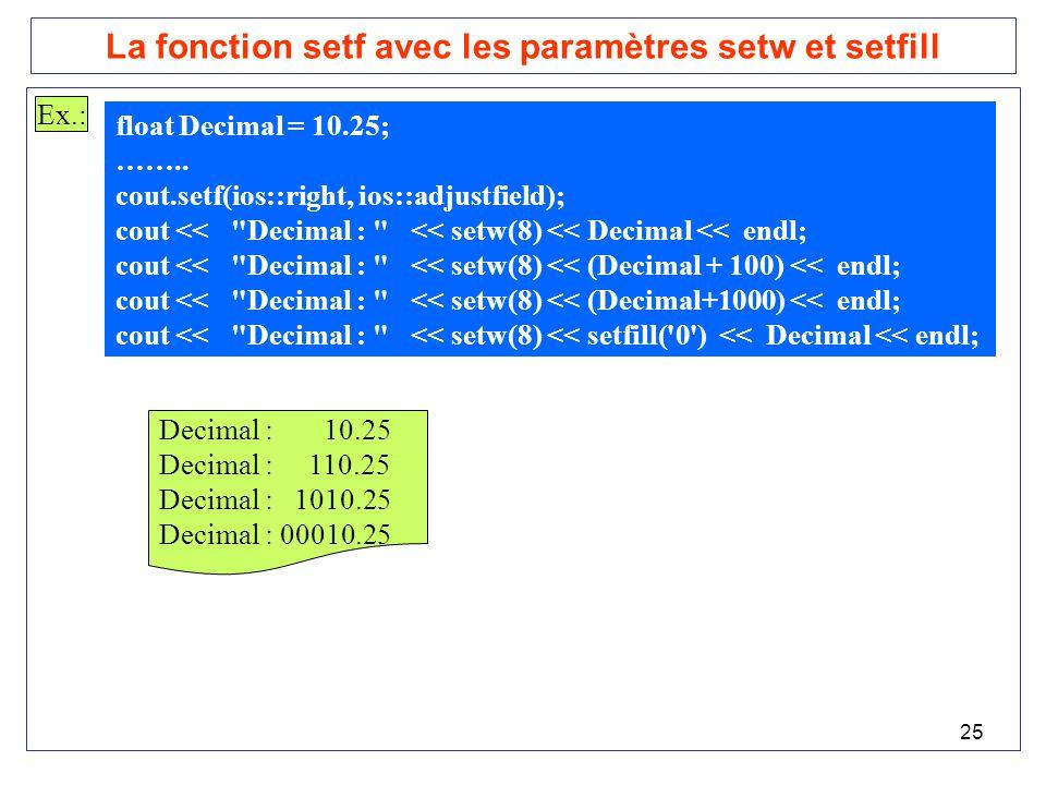 25 La fonction setf avec les paramètres setw et setfill Ex.: float Decimal = 10.25; …….. cout.setf(ios::right, ios::adjustfield); cout <<