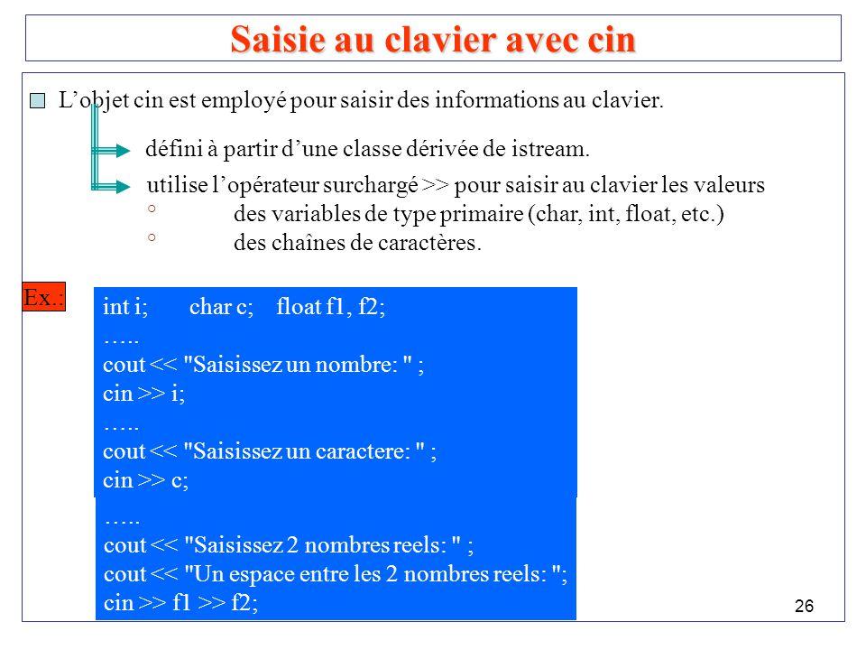 26 Saisie au clavier avec cin Lobjet cin est employé pour saisir des informations au clavier. défini à partir dune classe dérivée de istream. utilise