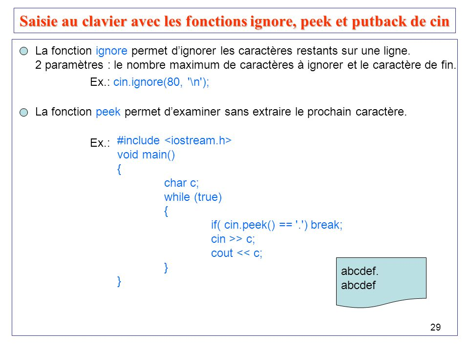 30 Saisie au clavier avec les fonctions ignore, peek et putback de cin #include void main() { char c; while (true) { if( cin.peek() == . ) break; cin.get(c); if ( c == b ) cin.putback( B ); else cout << c; } Exemple : La fonction putback permet dinsérer un caractère dans le flux dentrée.