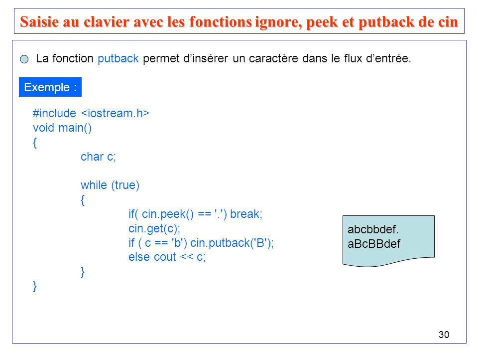 31 Saisie au clavier avec les fonctions ignore, peek et putback de cin #include void main() { char c; cout << Entrez une phrase : ; while (true) { cin.get(c); if ( c == . ) break; if ( c == ! ) cin.putback( $ ); else cout << c; while (cin.peek() == # ) cin.ignore(1, # ); } Exemple : Ceci# est!un.