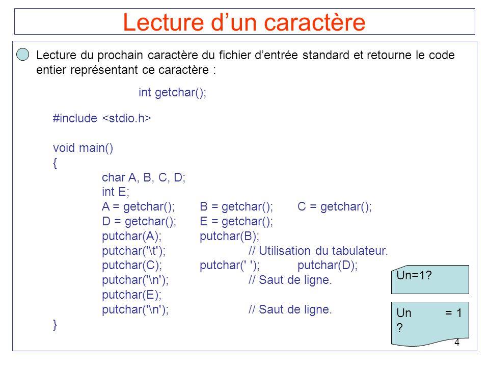 4 Lecture dun caractère Lecture du prochain caractère du fichier dentrée standard et retourne le code entier représentant ce caractère : int getchar()