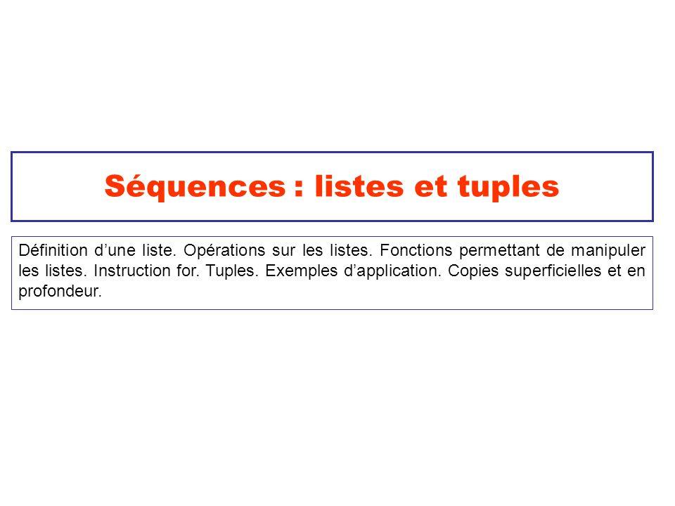 Séquences : listes et tuples Définition dune liste. Opérations sur les listes. Fonctions permettant de manipuler les listes. Instruction for. Tuples.