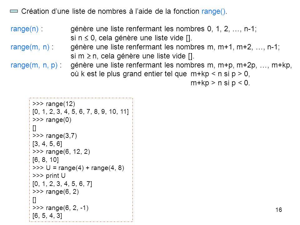 16 Création dune liste de nombres à laide de la fonction range(). >>> range(12) [0, 1, 2, 3, 4, 5, 6, 7, 8, 9, 10, 11] >>> range(0) [] >>> range(3,7)