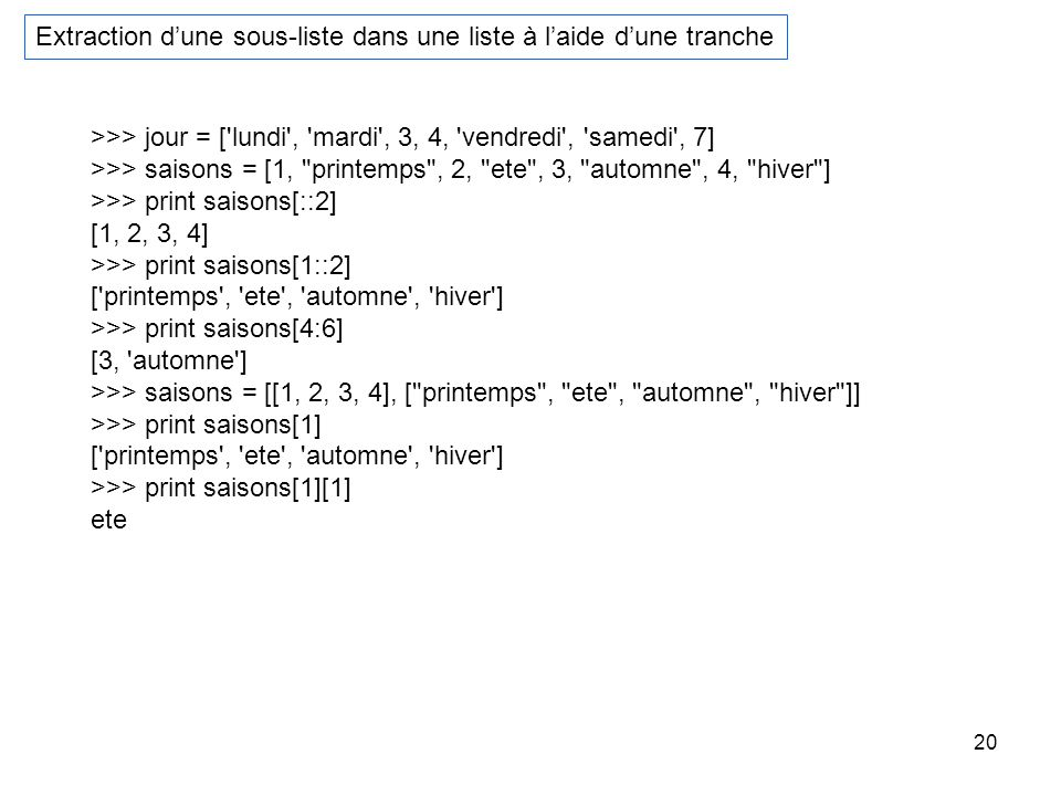 20 Extraction dune sous-liste dans une liste à laide dune tranche >>> jour = ['lundi', 'mardi', 3, 4, 'vendredi', 'samedi', 7] >>> saisons = [1,