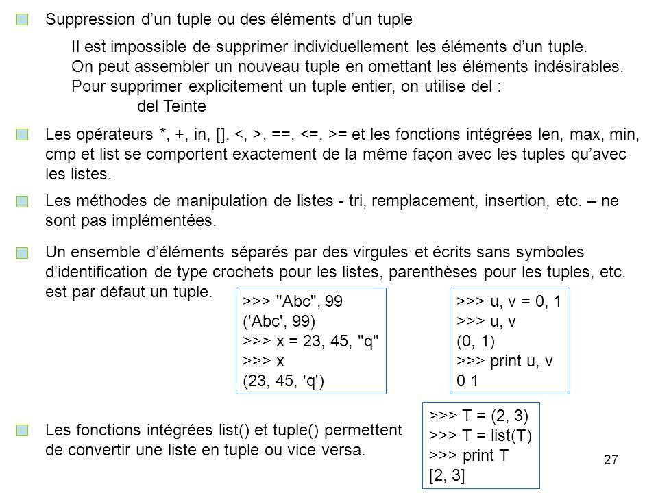27 Suppression dun tuple ou des éléments dun tuple Il est impossible de supprimer individuellement les éléments dun tuple. On peut assembler un nouvea