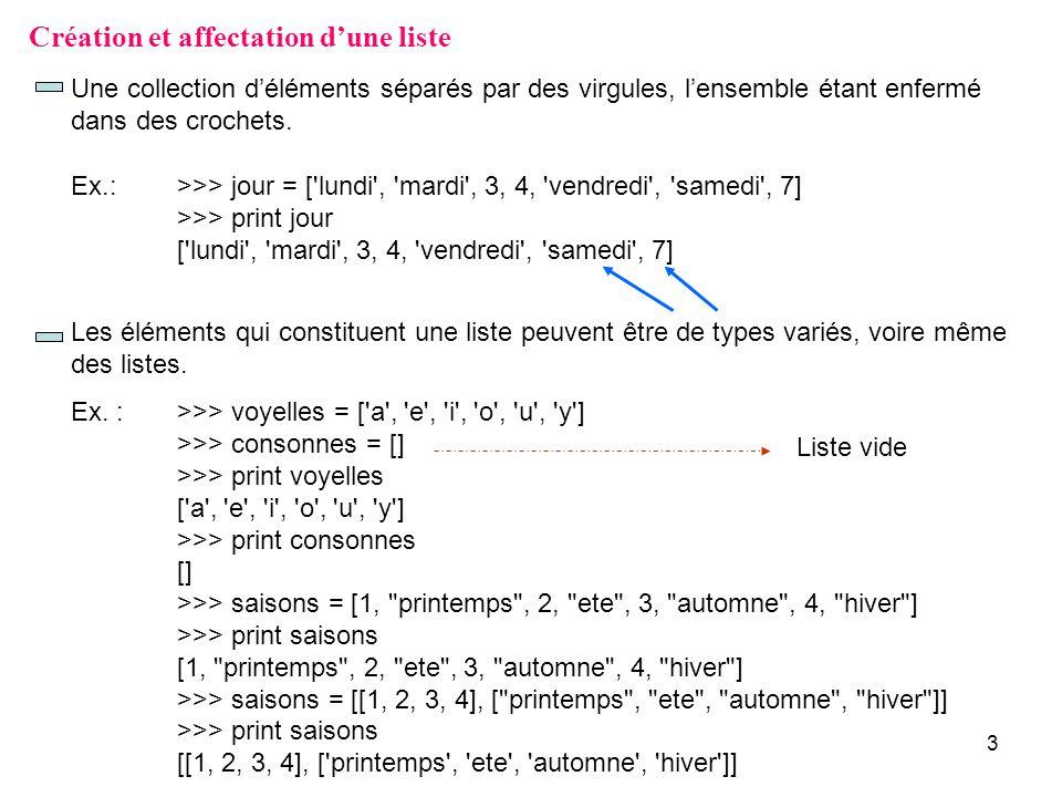 3 Création et affectation dune liste Une collection déléments séparés par des virgules, lensemble étant enfermé dans des crochets. Ex.: >>> jour = ['l