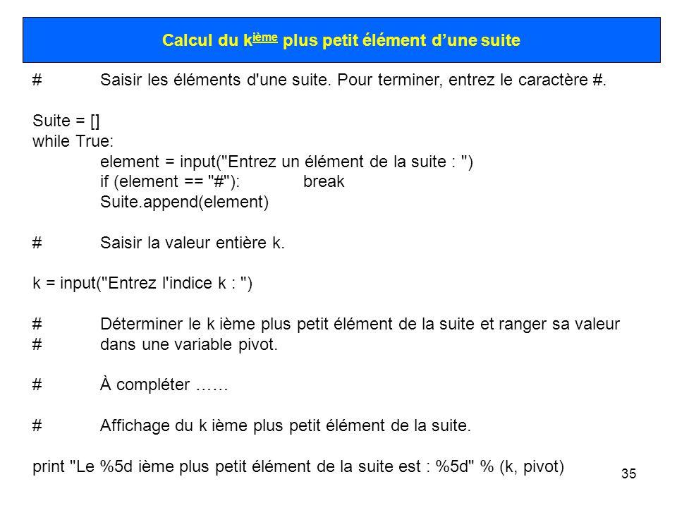 35 Calcul du k ième plus petit élément dune suite #Saisir les éléments d'une suite. Pour terminer, entrez le caractère #. Suite = [] while True: eleme
