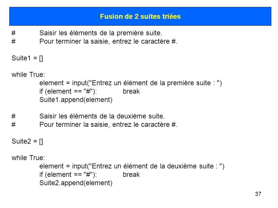 37 Fusion de 2 suites triées #Saisir les éléments de la première suite. #Pour terminer la saisie, entrez le caractère #. Suite1 = [] while True: eleme