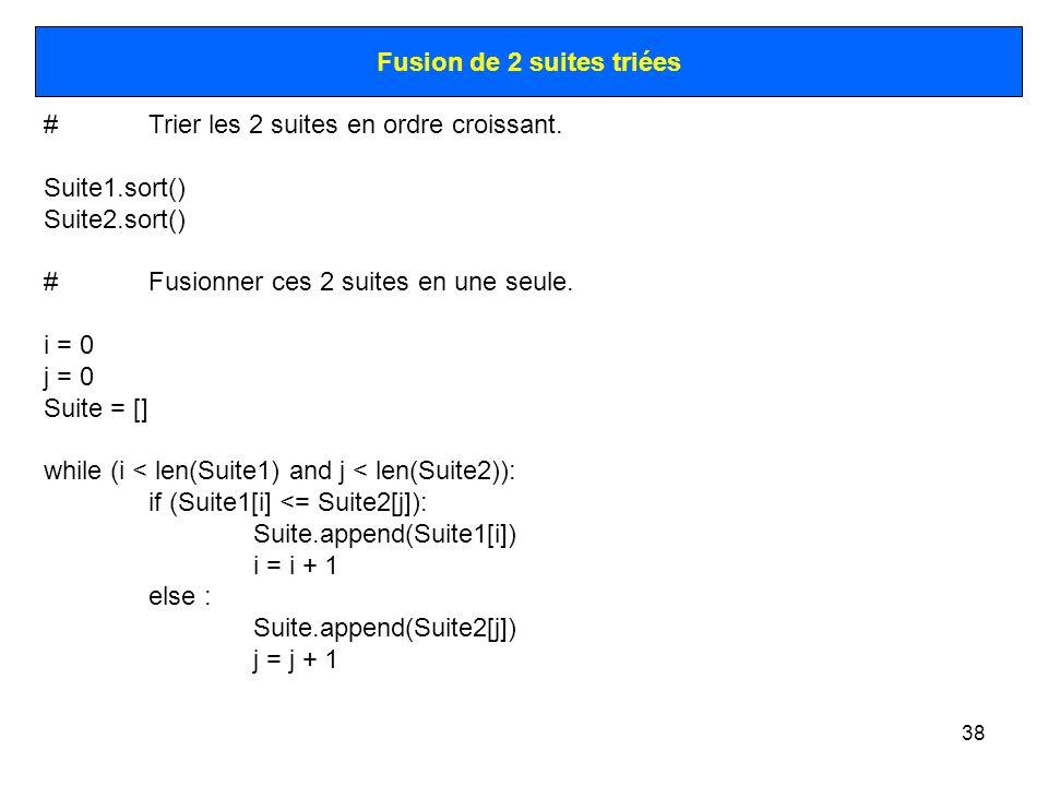 38 Fusion de 2 suites triées #Trier les 2 suites en ordre croissant. Suite1.sort() Suite2.sort() #Fusionner ces 2 suites en une seule. i = 0 j = 0 Sui