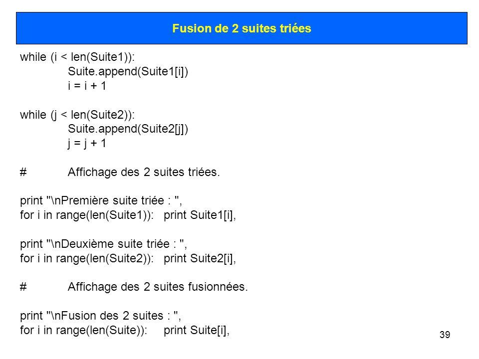 39 Fusion de 2 suites triées while (i < len(Suite1)): Suite.append(Suite1[i]) i = i + 1 while (j < len(Suite2)): Suite.append(Suite2[j]) j = j + 1 #Af