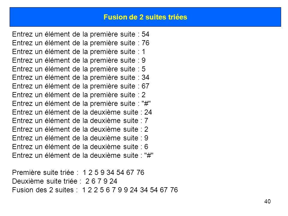 40 Fusion de 2 suites triées Entrez un élément de la première suite : 54 Entrez un élément de la première suite : 76 Entrez un élément de la première