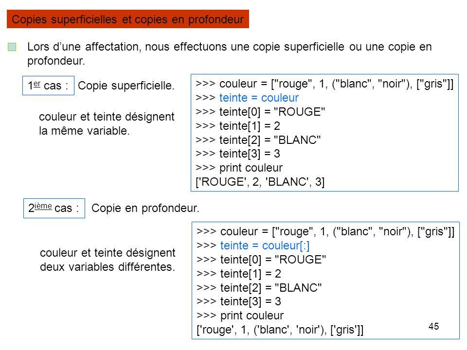 45 Copies superficielles et copies en profondeur Lors dune affectation, nous effectuons une copie superficielle ou une copie en profondeur. 1 er cas :