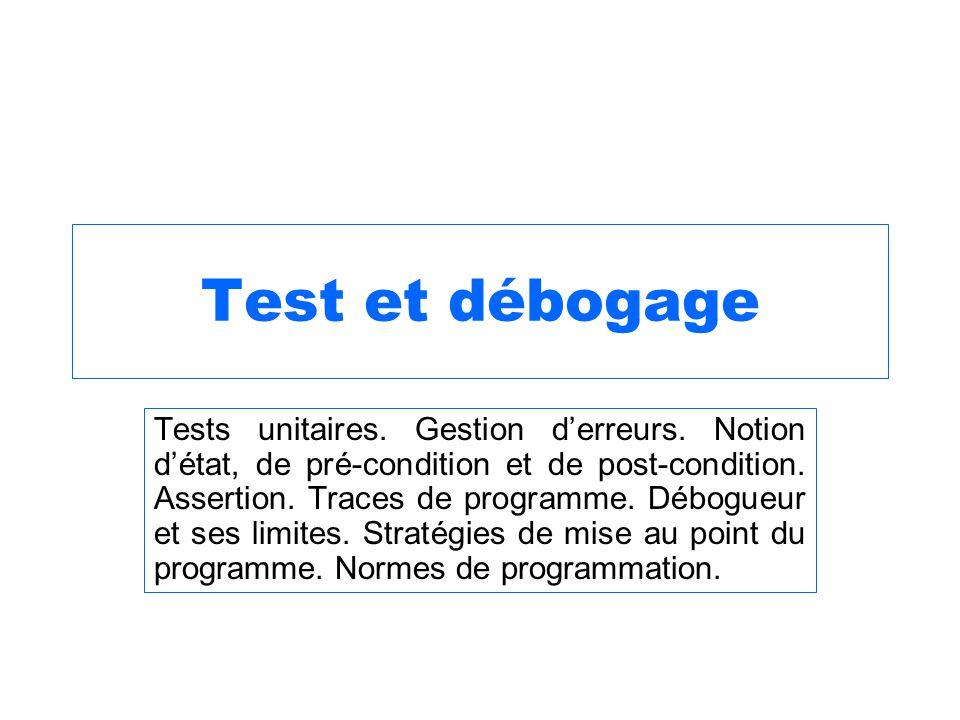 Test et débogage Tests unitaires. Gestion derreurs. Notion détat, de pré-condition et de post-condition. Assertion. Traces de programme. Débogueur et