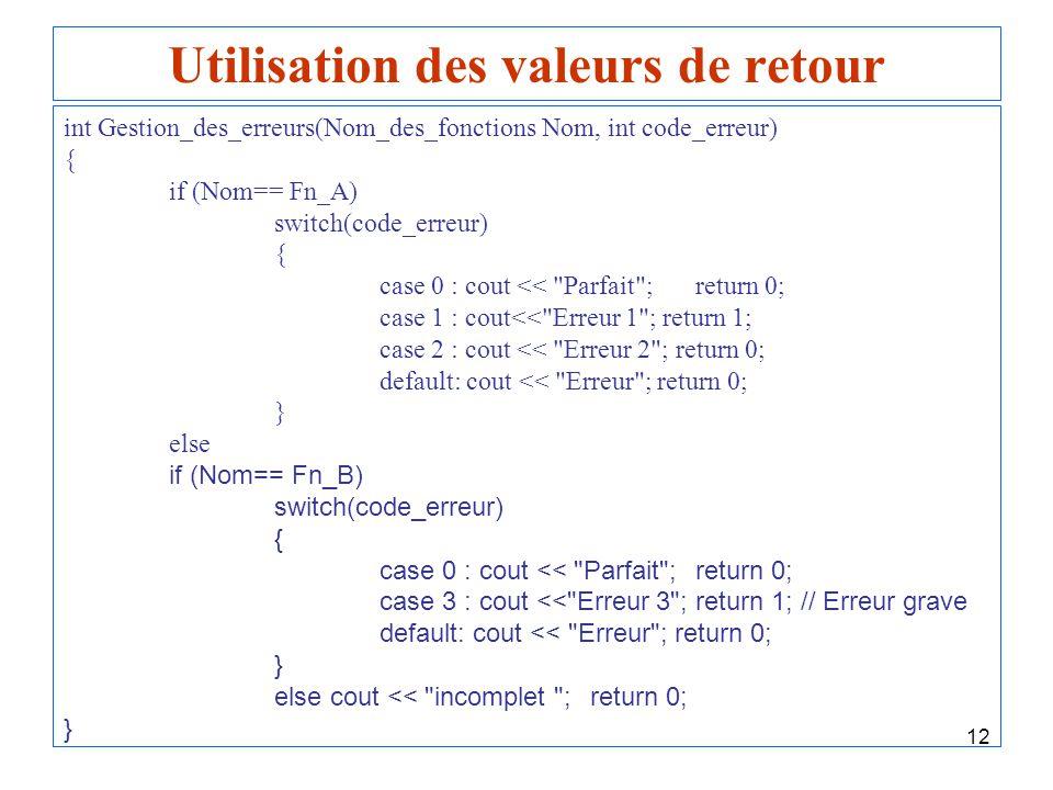 12 Utilisation des valeurs de retour int Gestion_des_erreurs(Nom_des_fonctions Nom, int code_erreur) { if (Nom== Fn_A) switch(code_erreur) { case 0 :