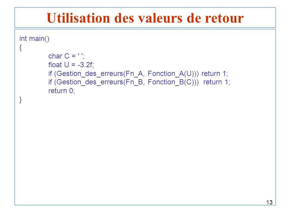 13 Utilisation des valeurs de retour int main() { char C = ' '; float U = -3.2f; if (Gestion_des_erreurs(Fn_A, Fonction_A(U))) return 1; if (Gestion_d
