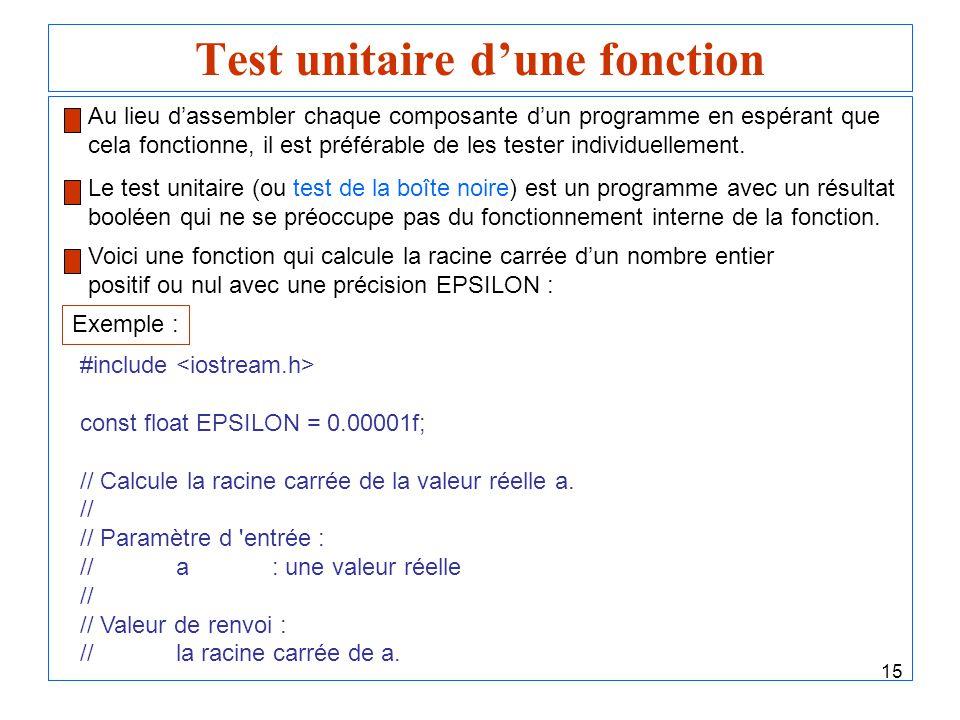15 Test unitaire dune fonction Voici une fonction qui calcule la racine carrée dun nombre entier positif ou nul avec une précision EPSILON : Exemple :