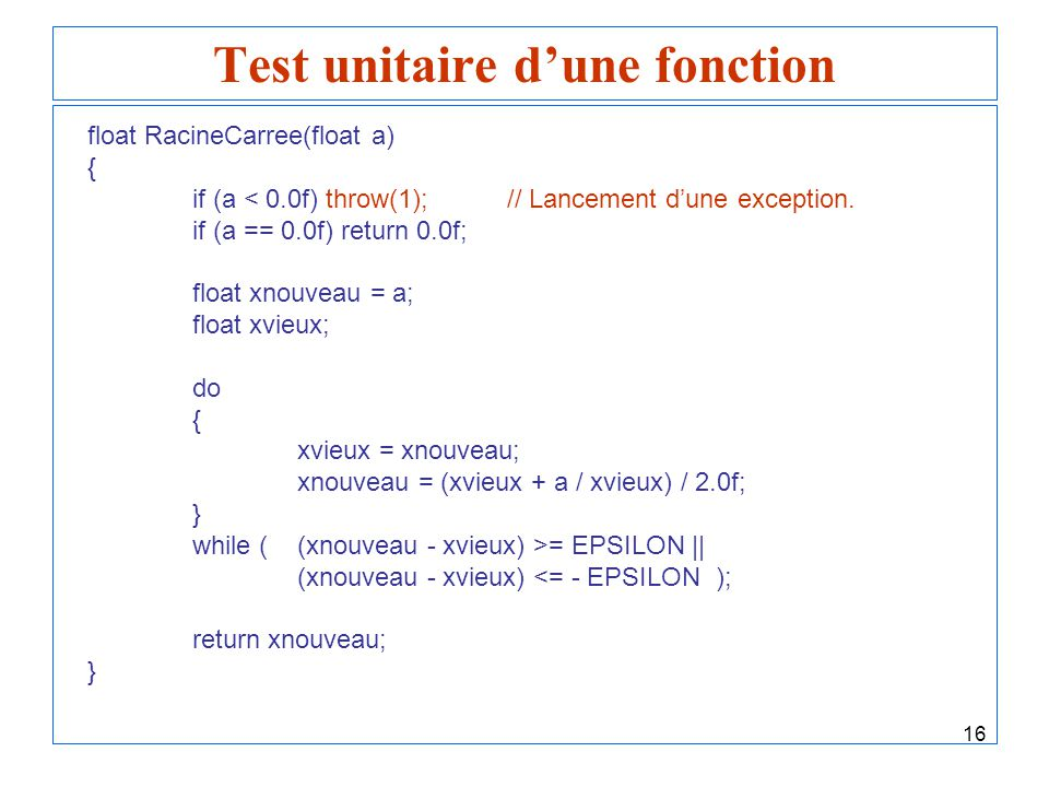 16 Test unitaire dune fonction float RacineCarree(float a) { if (a < 0.0f) throw(1);// Lancement dune exception. if (a == 0.0f) return 0.0f; float xno