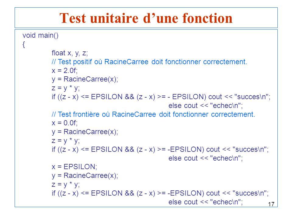 17 Test unitaire dune fonction void main() { float x, y, z; // Test positif où RacineCarree doit fonctionner correctement. x = 2.0f; y = RacineCarree(