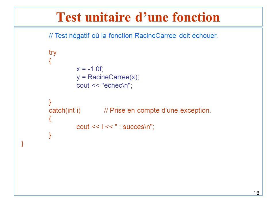 18 Test unitaire dune fonction // Test négatif où la fonction RacineCarree doit échouer. try { x = -1.0f; y = RacineCarree(x); cout <<
