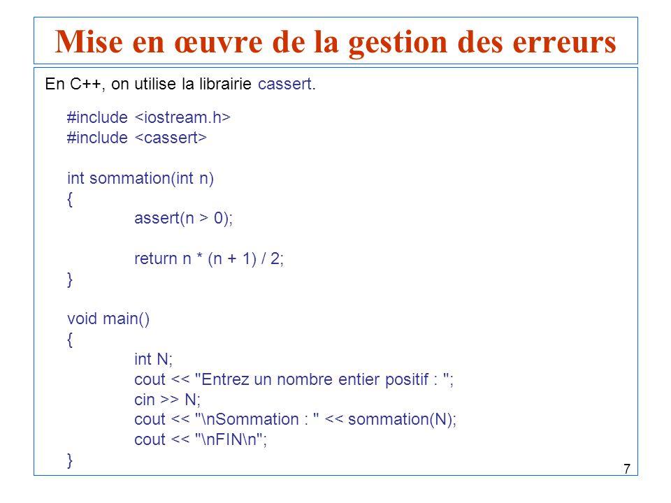 7 Mise en œuvre de la gestion des erreurs En C++, on utilise la librairie cassert. #include int sommation(int n) { assert(n > 0); return n * (n + 1) /