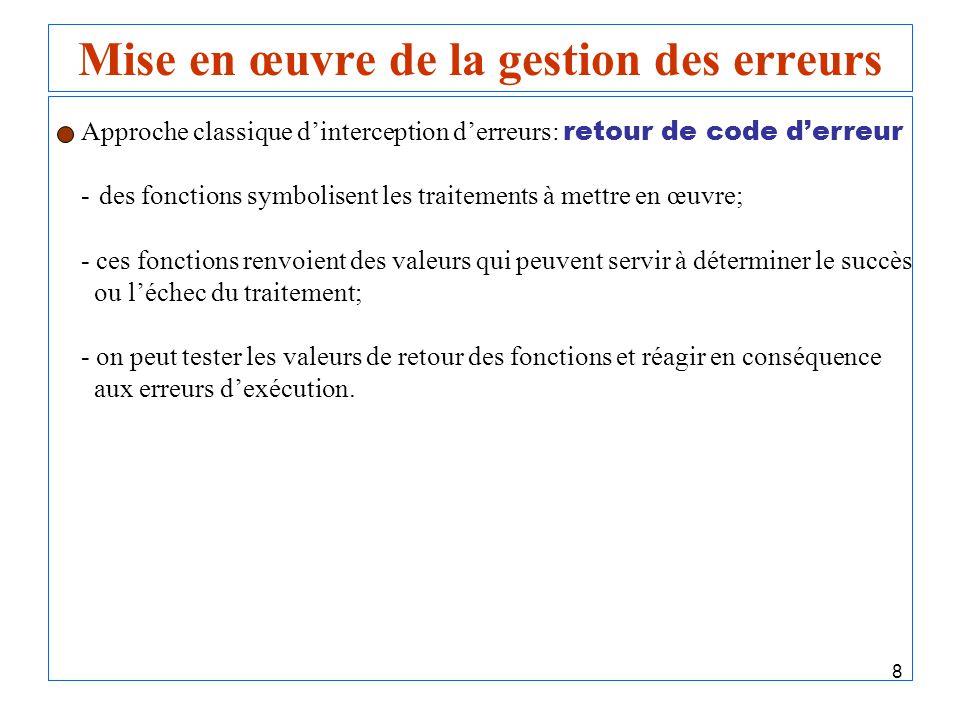 8 Mise en œuvre de la gestion des erreurs Approche classique dinterception derreurs: retour de code derreur - des fonctions symbolisent les traitement