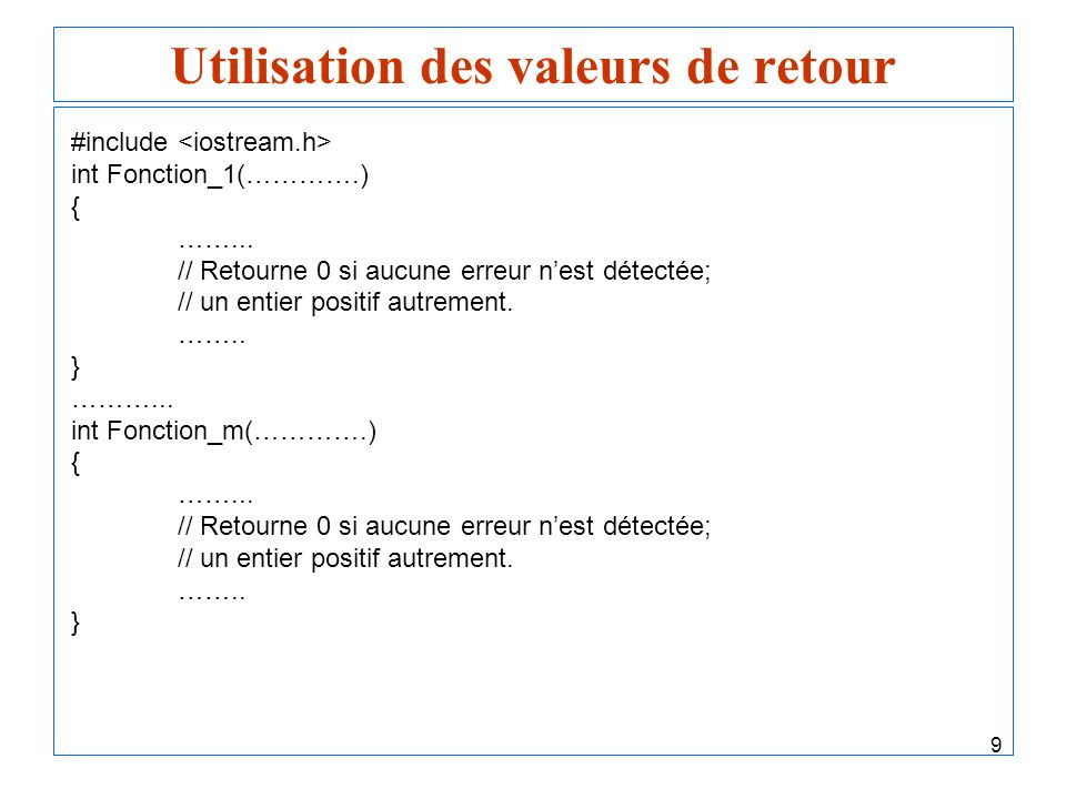 9 Utilisation des valeurs de retour #include int Fonction_1(………….) { ……... // Retourne 0 si aucune erreur nest détectée; // un entier positif autremen