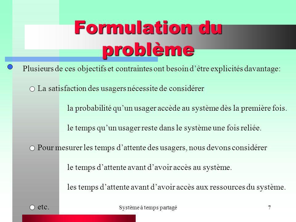 Système à temps partagé7 Formulation du problème Plusieurs de ces objectifs et contraintes ont besoin dêtre explicités davantage: La satisfaction des