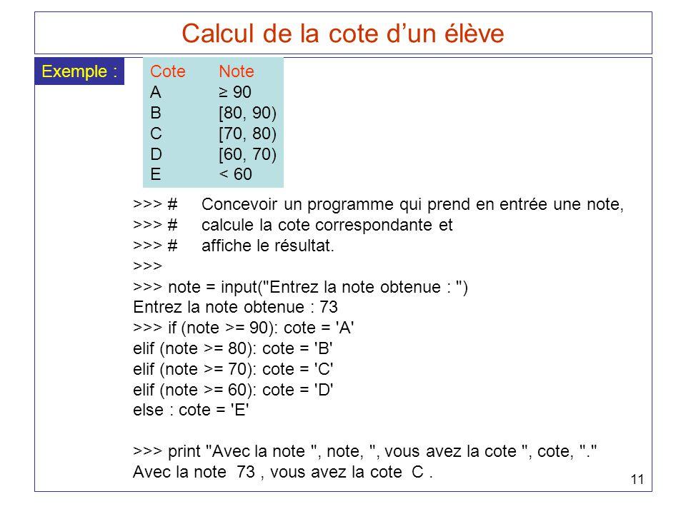 11 Calcul de la cote dun élève Exemple :CoteNote A 90 B[80, 90) C[70, 80) D[60, 70) E< 60 >>> #Concevoir un programme qui prend en entrée une note, >>